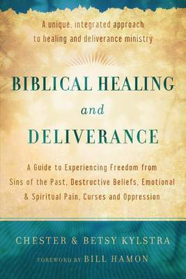 Biblical Healing and Deliverance: A Guide to Experiencing Freedom from Sins of the Past, Destructive Beliefs, Emotional and Spiritual Pain, Curses and Oppression