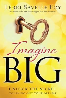 Imagine Big: Unlock the Secret to Living Out Your Dreams