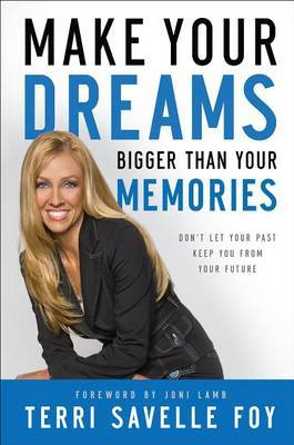 Make Your Dreams Bigger Than Your Memories: Don't Let Your Past Keep You from Your Future