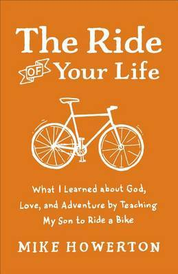 The Ride of Your Life: What I Learned About God, Love, and Adventure by Teaching My Son to Ride a Bike