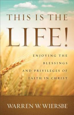 This Is the Life!: Enjoying the Blessings and Privileges of Faith in Christ