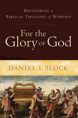 For the Glory of God: Recovering a Biblical Theology of Worship