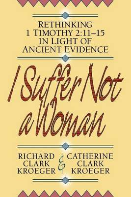 I Suffer Not a Woman: Rethinking I Timothy 2:11-15 in Light of Ancient Evidence