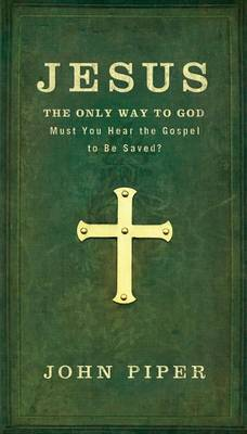 Jesus, the Only Way to God: Must You Hear the Gospel to be Saved?