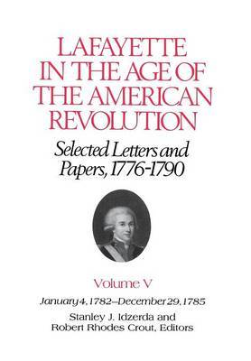 Lafayette in the Age of the American Revolution-Selected Letters and Papers, 1776-1790: January 4, 1782-December 29, 1785: v. 5: Jan.4, 1782-Dec.29, 1785