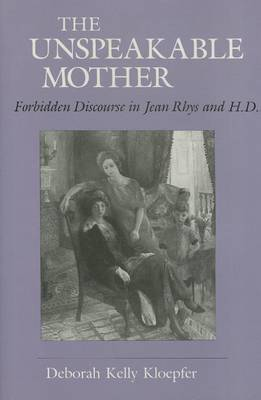 The Unspeakable Mother: Forbidden Discourse in Jean Rhys and H. D.