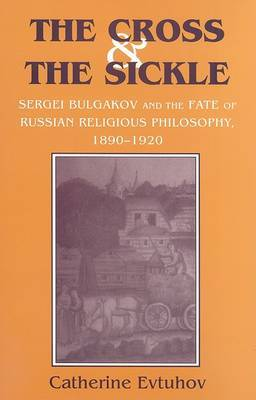 The Cross and the Sickle: Sergei Bulgakov and the Fate of Russian Religious Philosophy,1890-1920
