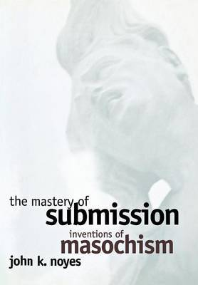 The Mastery of Submission: Inventions of Masochism
