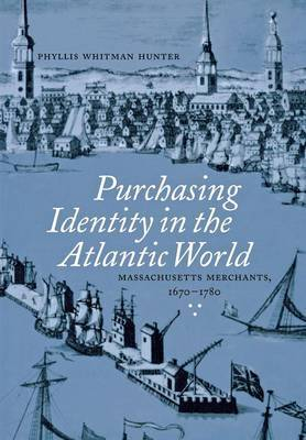 Purchasing Identity in the Atlantic World: Massachusetts Merchants, 1670-1780