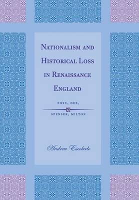 Nationalism and Historical Loss in Renaissance England: Foxe, Dee, Spenser, Milton