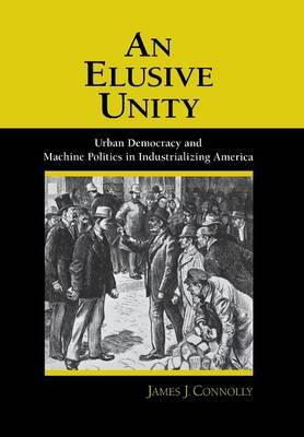 An Elusive Unity: Urban Democracy and Machine Politics in Industrializing America