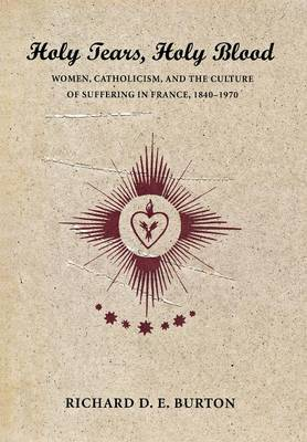 Holy Tears, Holy Blood: Women, Catholicism, and the Culture of Suffering in France, 1840-1970