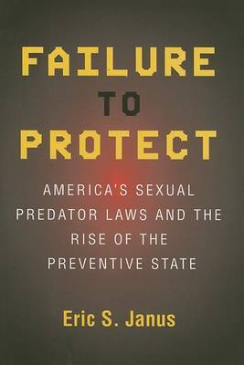 Failure to Protect: America's Sexual Predator Laws and the Rise of the Preventive State