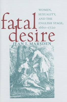 Fatal Desire: Women, Sexuality, and the English Stage, 1660-1720