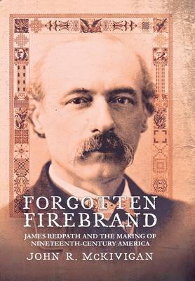 Forgotten Firebrand: James Redpath and the Making of Nineteenth-Century America