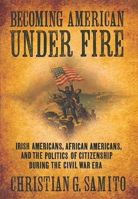 Becoming American Under Fire: Irish Americans, African Americans, and the Politics of Citizenship During the Civil War Era