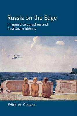 Russia on the Edge: Imagined Geographies and Post-Soviet Identity
