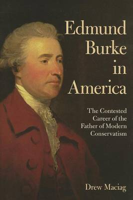 Edmund Burke in America: The Contested Career of the Father of Modern Conservatism