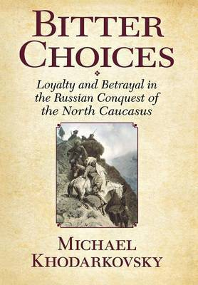 Bitter Choices: Loyalty and Betrayal in the Russian Conquest of the North Caucasus