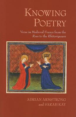 Knowing Poetry: Verse in Medieval France from the  Rose  to the  Rhetoriqueurs
