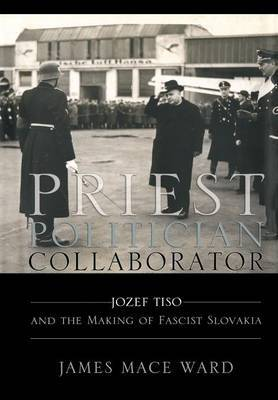 Priest, Politician, Collaborator: Jozef Tiso and the Making of Fascist Slovakia