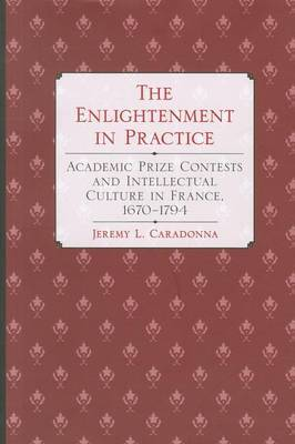 The Enlightenment in Practice: Academic Prize Contests and Intellectual Culture in France, 1670-1794