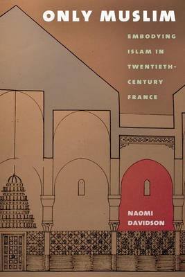 Only Muslim: Embodying Islam in Twentieth-Century France