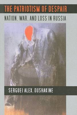 The Patriotism of Despair: Nation, War, and Loss in Russia