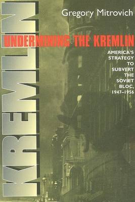 Undermining the Kremlin: America's Strategy to Subvert the Soviet Bloc, 1947-1956