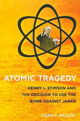 Atomic Tragedy: Henry L. Stimson and the Decision to Use the Bomb against Japan
