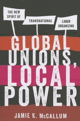 Global Unions, Local Power: The New Spirit of Transnational Labor Organizing