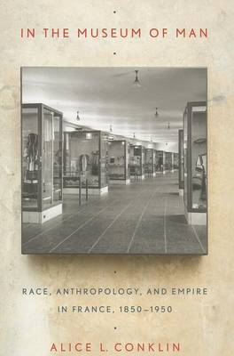 In the Museum of Man: Race, Anthropology, and Empire in France, 1850-1950