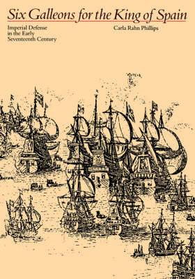 Six Galleons for the King of Spain: Imperial Defense in the Early Seventeenth Century
