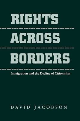 Rights Across Borders: Immigration and the Decline of Citizenship
