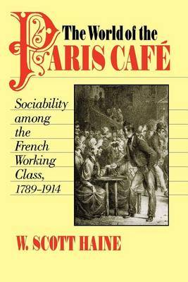 The World of the Paris Cafe: Sociability among the French Working Class, 1789-1914