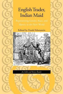 English Trader, Indian Maid: Representing Gender, Race, and Slavery in the New World: An Inkle and Yarico Reader