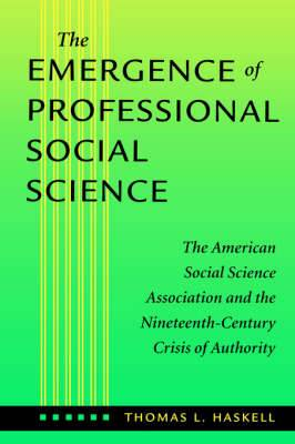 The Emergence of Professional Social Science: The American Social Science Association and the Nineteenth-Century Crisis of Authority