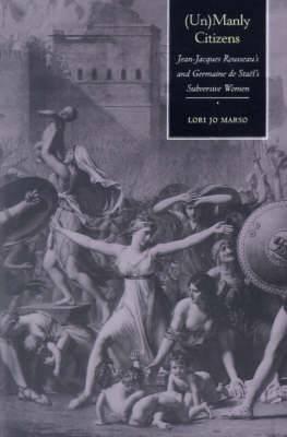 (Un)Manly Citizens: Jean-Jacques Rousseau's and Germaine de Stael's Subversive Women