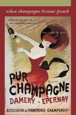 When Champagne Became French: Wine and the Making of a National Identity