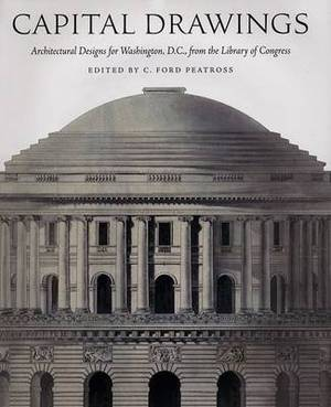 Capital Drawings: Architectural Designs for Washington, D.C., from the Library of Congress