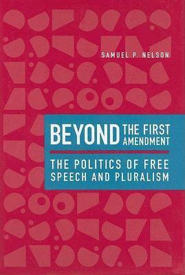Beyond the First Amendment: The Politics of Free Speech and Pluralism