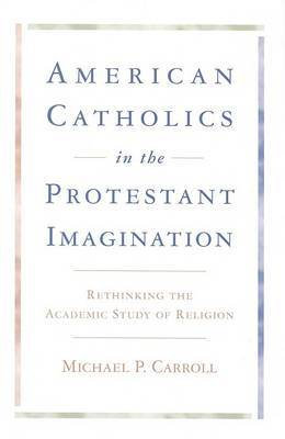 American Catholics in the Protestant Imagination: Rethinking the Academic Study of Religion