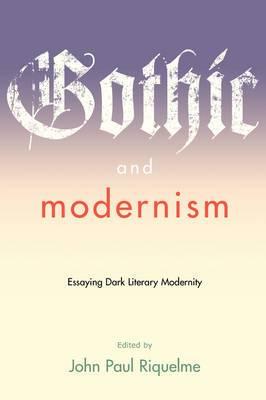 Gothic and Modernism: Essaying Dark Literary Modernity