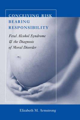 Conceiving Risk, Bearing Responsibility: Fetal Alcohol Syndrome and the Diagnosis of Moral Disorder