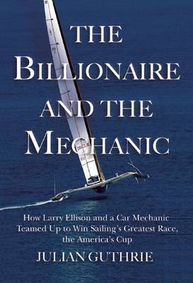 The Billionaire and the Mechanic: How Larry Ellison and a Car Mechanic Teamed Up to Win Sailing's Greatest Race, the America's Cup