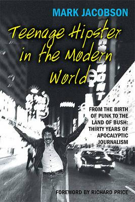 Teenage Hipster in the Modern World: From the Birth of Punk to the Land of Bush - Thirty Years of Apocalyptic Journalism