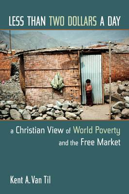 Less Than Two Dollars a Day: A Christian World View of World Poverty and the Free Market