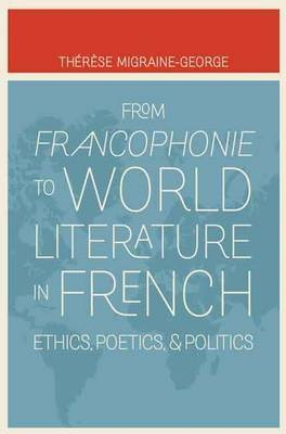 From Francophonie to World Literature in French: Ethics, Poetics, and Politics