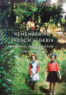 Remembering French Algeria: Pieds-Noirs, Identity, and Exile