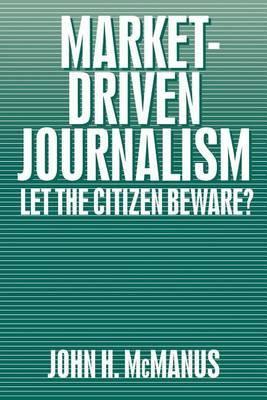 Market Driven Journalism: Let the Citizen Beware?